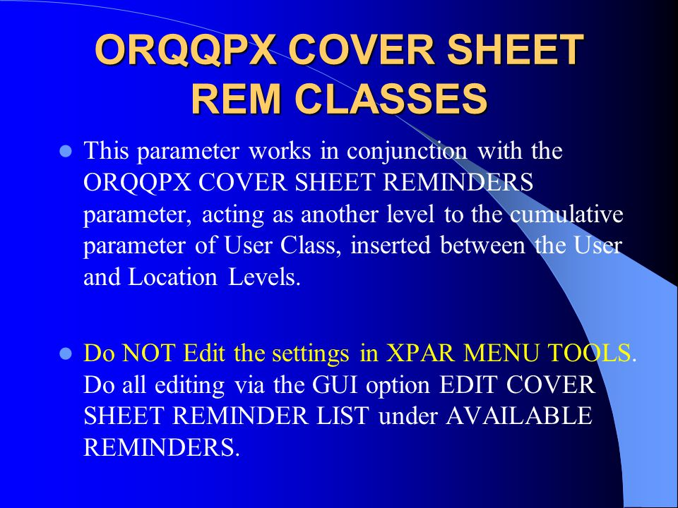 ORQQPX COVER SHEET REM CLASSES This parameter works in conjunction with the ORQQPX COVER SHEET REMINDERS parameter, acting as another level to the cumulative parameter of User Class, inserted between the User and Location Levels.