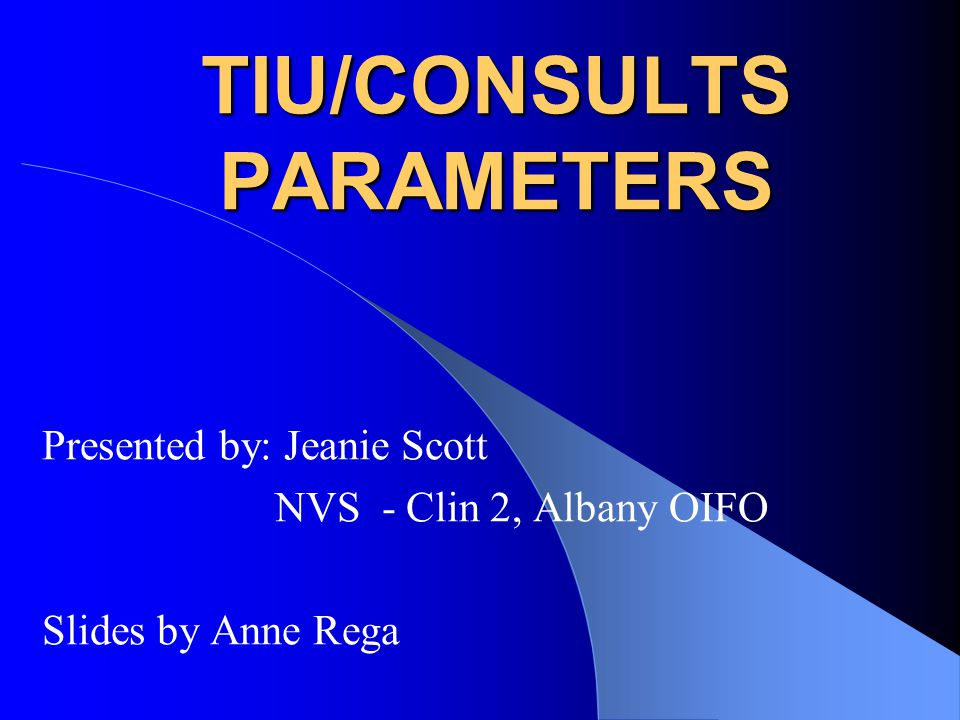 TIU/CONSULTS PARAMETERS Presented by: Jeanie Scott NVS - Clin 2, Albany OIFO Slides by Anne Rega