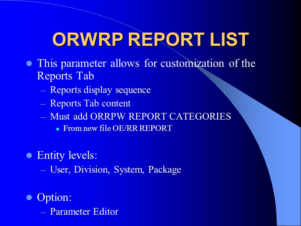 ORWRP REPORT LIST This parameter allows for customization of the Reports Tab – Reports display sequence – Reports Tab content – Must add ORRPW REPORT CATEGORIES From new file OE/RR REPORT Entity levels: – User, Division, System, Package Option: – Parameter Editor