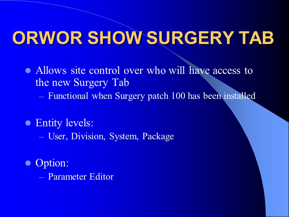 ORWOR SHOW SURGERY TAB Allows site control over who will have access to the new Surgery Tab – Functional when Surgery patch 100 has been installed Entity levels: – User, Division, System, Package Option: – Parameter Editor