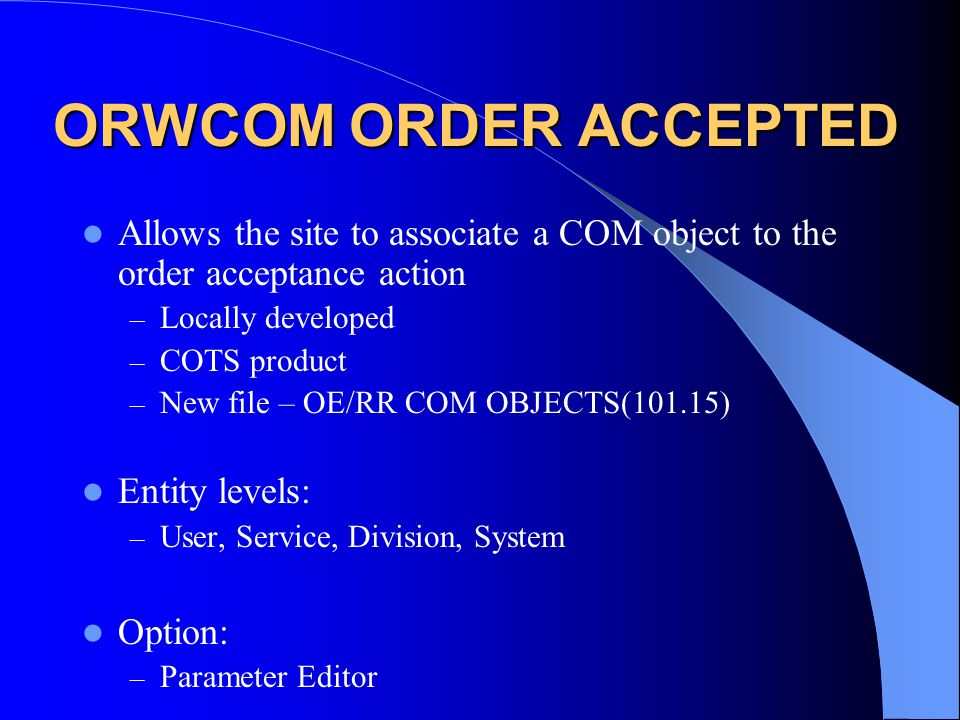 ORWCOM ORDER ACCEPTED Allows the site to associate a COM object to the order acceptance action – Locally developed – COTS product – New file – OE/RR COM OBJECTS(101.15) Entity levels: – User, Service, Division, System Option: – Parameter Editor