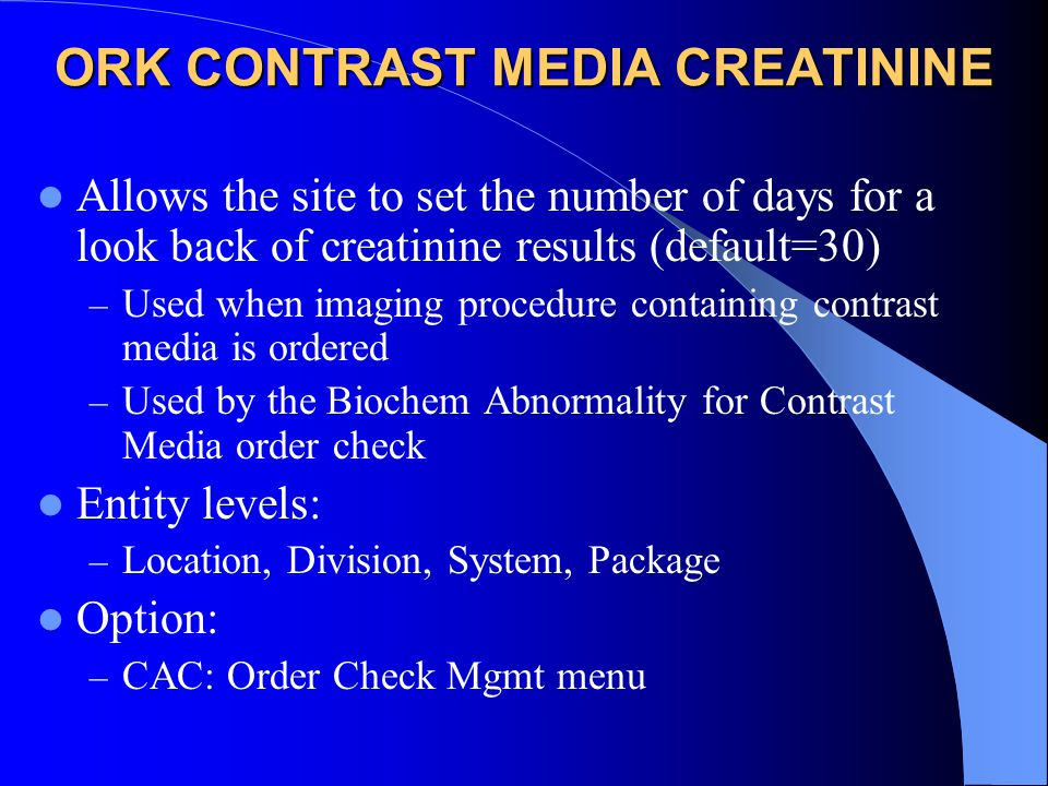 ORK CONTRAST MEDIA CREATININE Allows the site to set the number of days for a look back of creatinine results (default=30) – Used when imaging procedure containing contrast media is ordered – Used by the Biochem Abnormality for Contrast Media order check Entity levels: – Location, Division, System, Package Option: – CAC: Order Check Mgmt menu