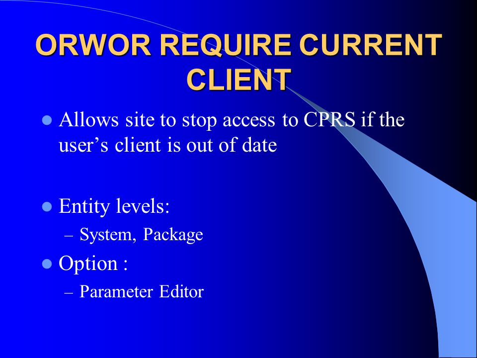 ORWOR REQUIRE CURRENT CLIENT Allows site to stop access to CPRS if the user's client is out of date Entity levels: – System, Package Option : – Parameter Editor