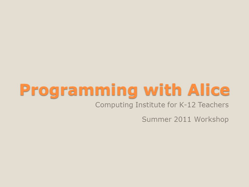 Programming with Alice Computing Institute for K-12 Teachers Summer 2011 Workshop