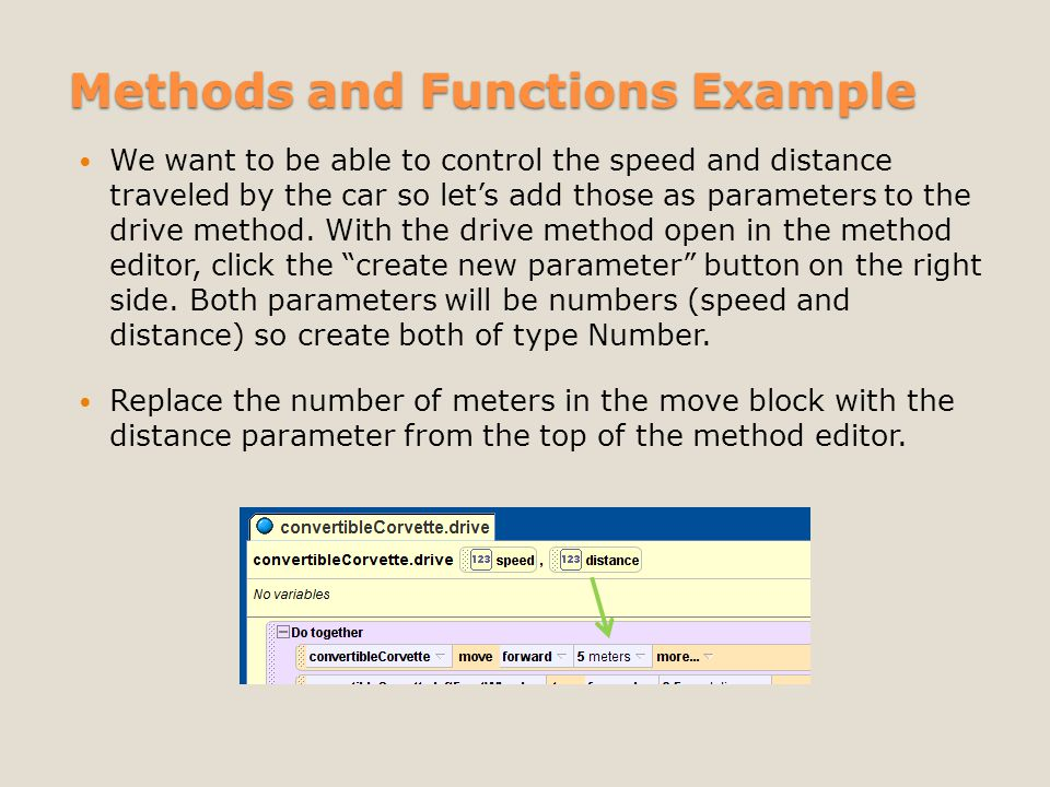 Methods and Functions Example We want to be able to control the speed and distance traveled by the car so let's add those as parameters to the drive method.