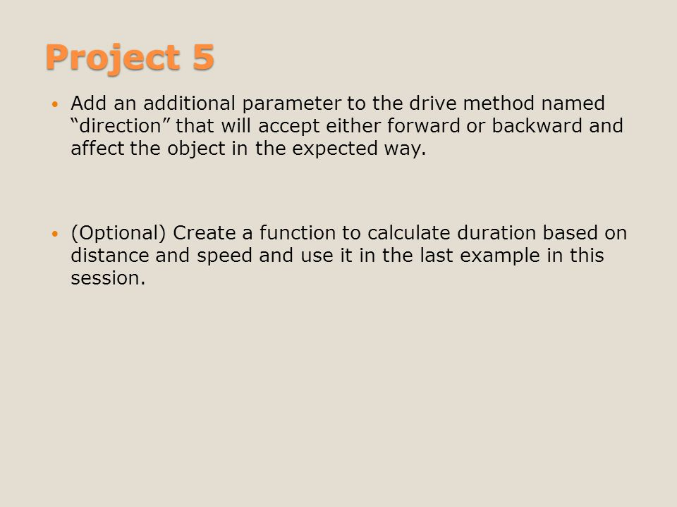 Project 5 Add an additional parameter to the drive method named direction that will accept either forward or backward and affect the object in the expected way.
