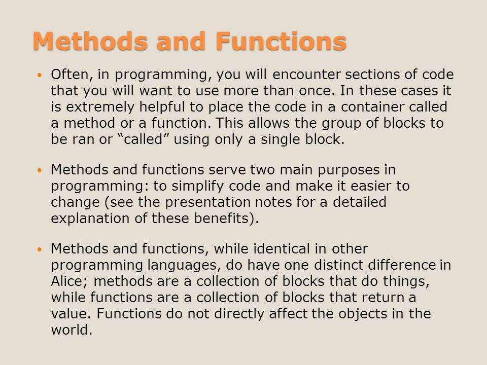 Methods and Functions Often, in programming, you will encounter sections of code that you will want to use more than once.