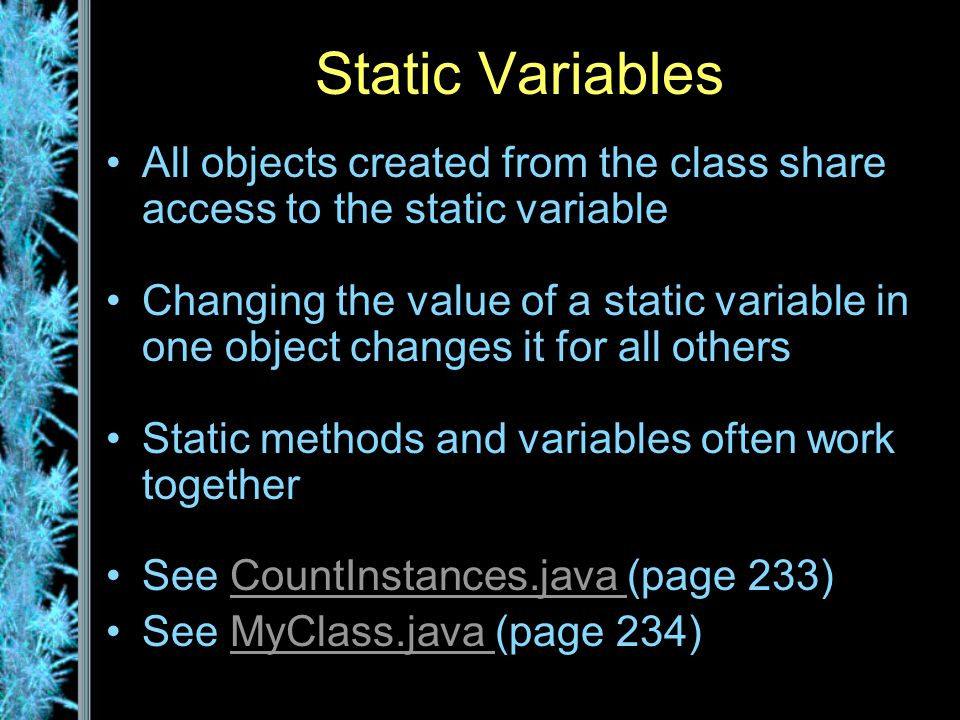 Static Variables All objects created from the class share access to the static variable Changing the value of a static variable in one object changes it for all others Static methods and variables often work together See CountInstances.java (page 233)CountInstances.java See MyClass.java (page 234)MyClass.java