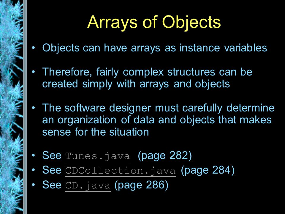 Arrays of Objects Objects can have arrays as instance variables Therefore, fairly complex structures can be created simply with arrays and objects The software designer must carefully determine an organization of data and objects that makes sense for the situation See Tunes.java (page 282) Tunes.java See CDCollection.java (page 284) CDCollection.java See CD.java (page 286) CD.java