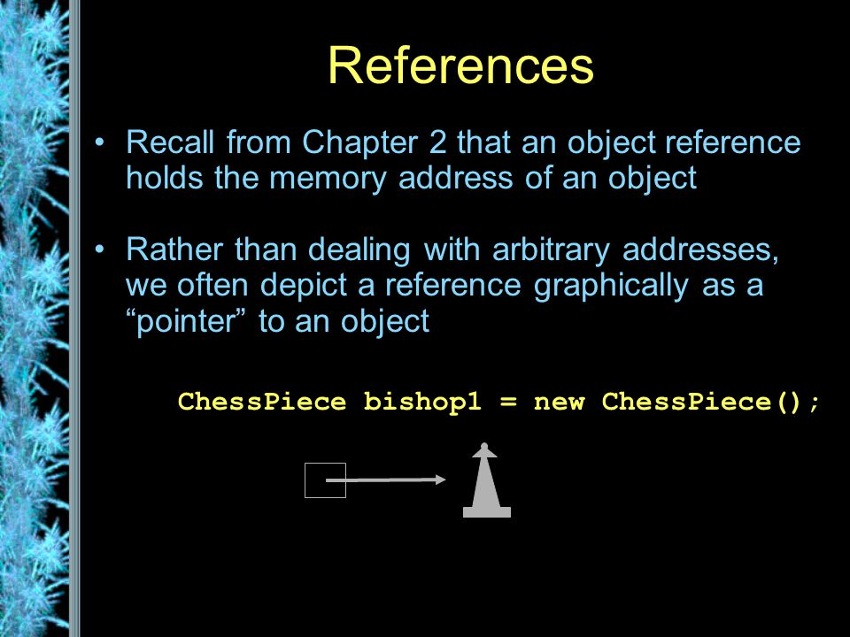References Recall from Chapter 2 that an object reference holds the memory address of an object Rather than dealing with arbitrary addresses, we often depict a reference graphically as a pointer to an object ChessPiece bishop1 = new ChessPiece(); bishop1