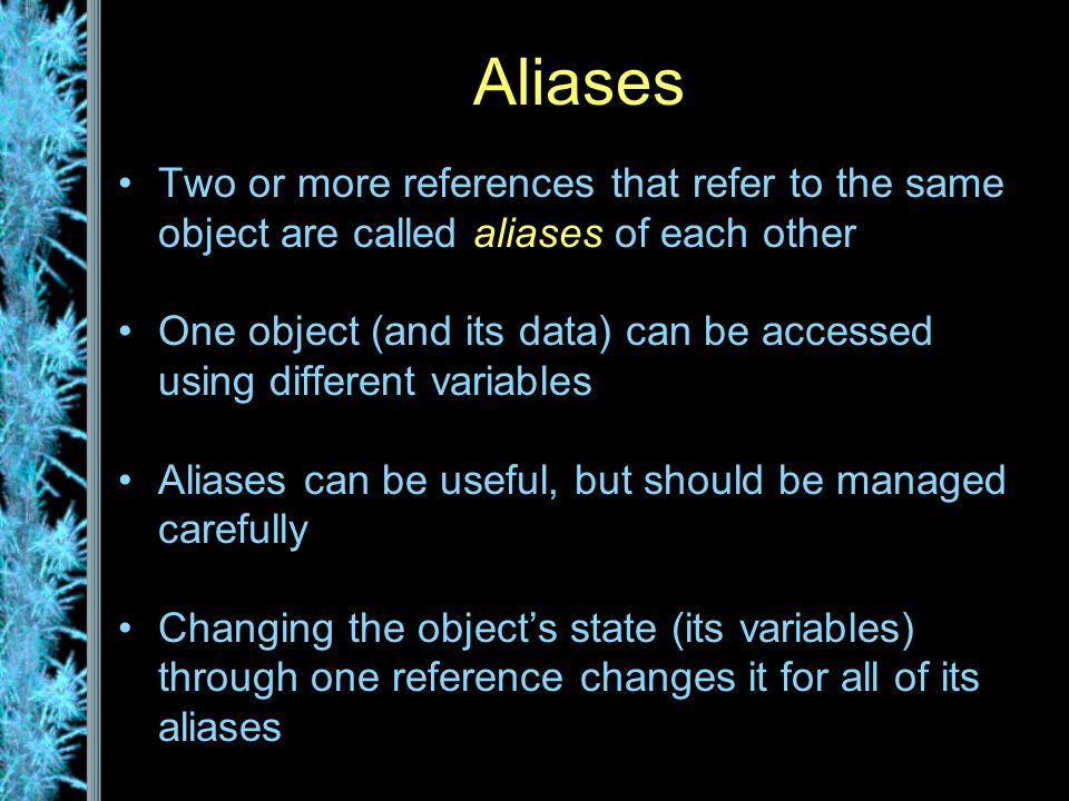 Aliases Two or more references that refer to the same object are called aliases of each other One object (and its data) can be accessed using different variables Aliases can be useful, but should be managed carefully Changing the object's state (its variables) through one reference changes it for all of its aliases