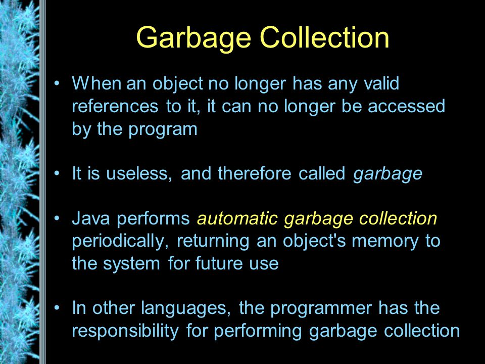 Garbage Collection When an object no longer has any valid references to it, it can no longer be accessed by the program It is useless, and therefore called garbage Java performs automatic garbage collection periodically, returning an object s memory to the system for future use In other languages, the programmer has the responsibility for performing garbage collection