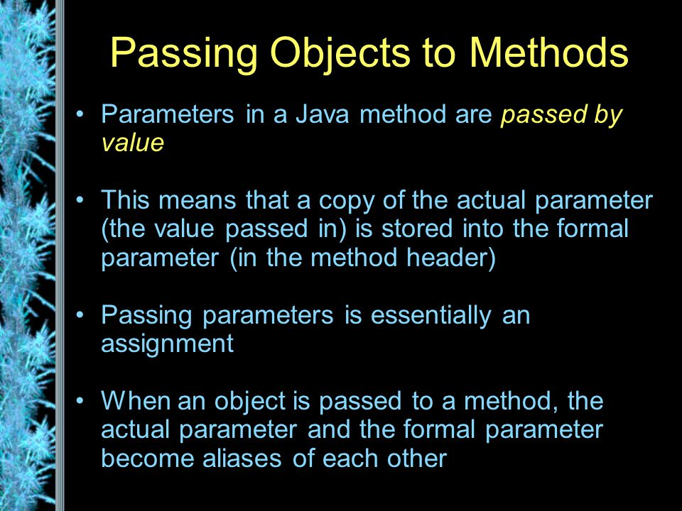 Passing Objects to Methods Parameters in a Java method are passed by value This means that a copy of the actual parameter (the value passed in) is stored into the formal parameter (in the method header) Passing parameters is essentially an assignment When an object is passed to a method, the actual parameter and the formal parameter become aliases of each other
