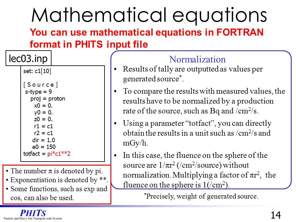 set: c1[10] [ S o u r c e ] s-type = 9 proj = proton x0 = 0. y0 = 0. z0 = 0. r1 = c1 r2 = c1 dir = 1.0 e0 = 150 totfact = pi*c1**2 14 lec03.inp Mathem