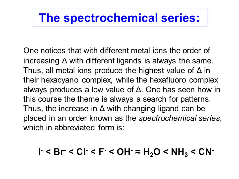 The spectrochemical series: One notices that with different metal ions the order of increasing Δ with different ligands is always the same. Thus, all