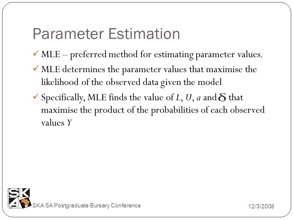 Parameter Estimation 12/3/2008 SKA SA Postgraduate Bursary Conference MLE – preferred method for estimating parameter values.