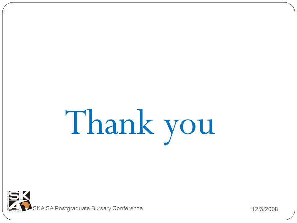 12/3/2008 SKA SA Postgraduate Bursary Conference Thank you