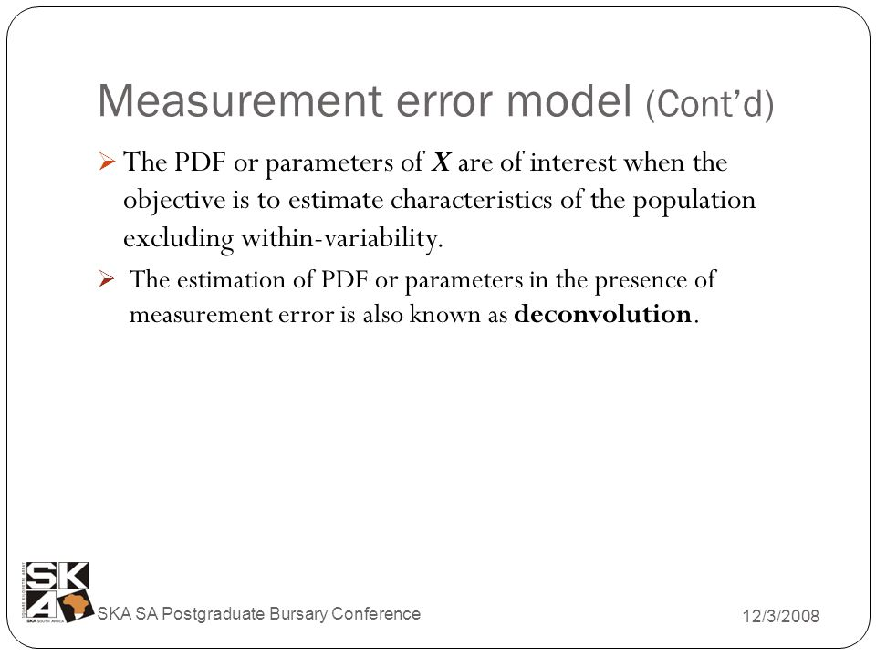Measurement error model (Cont'd) 12/3/2008 SKA SA Postgraduate Bursary Conference  The PDF or parameters of X are of interest when the objective is to estimate characteristics of the population excluding within-variability.