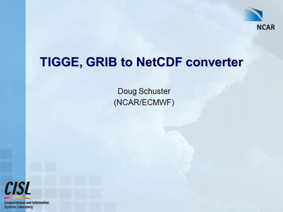 TIGGE, GRIB to NetCDF converter Doug Schuster (NCAR/ECMWF)