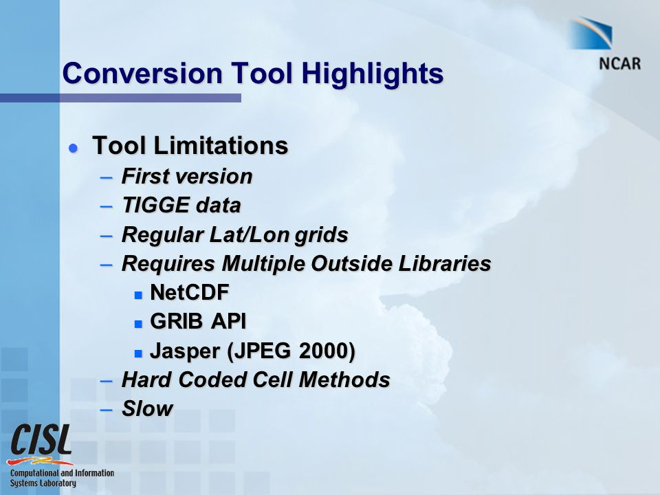 Conversion Tool Highlights Tool Limitations Tool Limitations –First version –TIGGE data –Regular Lat/Lon grids –Requires Multiple Outside Libraries NetCDF NetCDF GRIB API GRIB API Jasper (JPEG 2000) Jasper (JPEG 2000) –Hard Coded Cell Methods –Slow