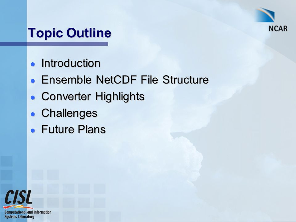 Topic Outline Introduction Introduction Ensemble NetCDF File Structure Ensemble NetCDF File Structure Converter Highlights Converter Highlights Challenges Challenges Future Plans Future Plans