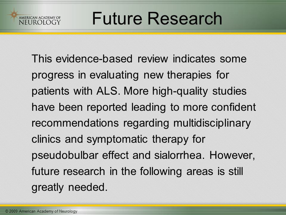 © 2009 American Academy of Neurology Future Research This evidence-based review indicates some progress in evaluating new therapies for patients with ALS.