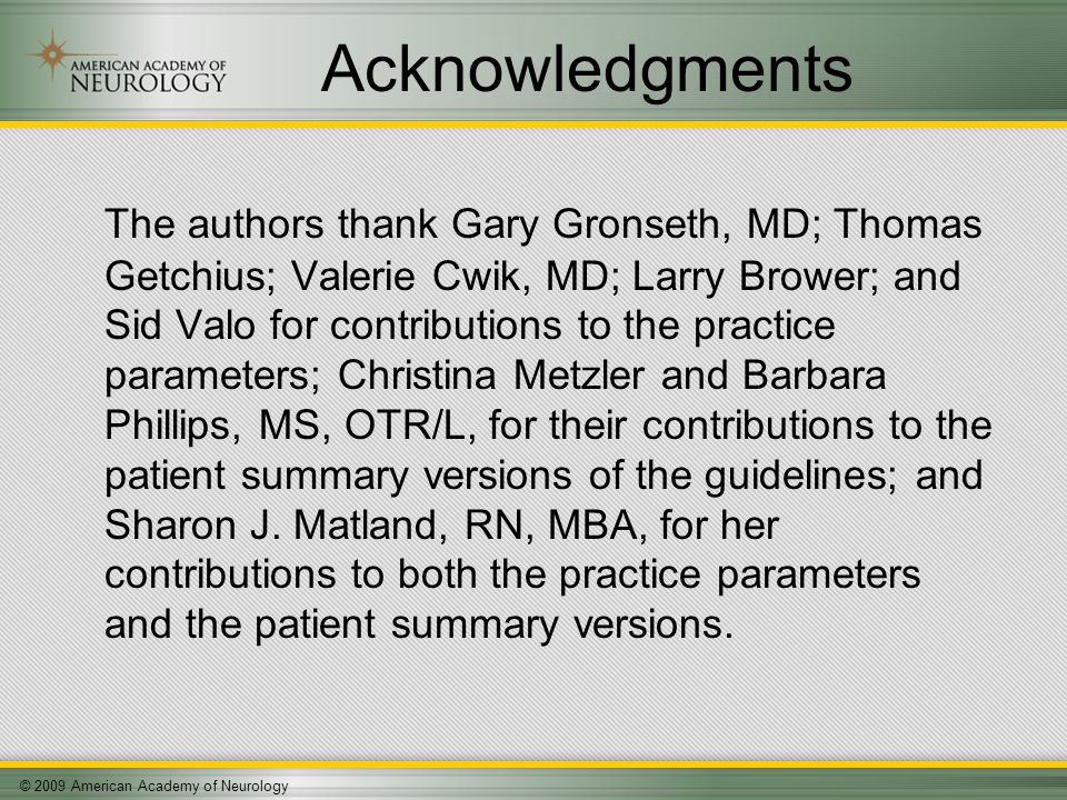 © 2009 American Academy of Neurology Acknowledgments The authors thank Gary Gronseth, MD; Thomas Getchius; Valerie Cwik, MD; Larry Brower; and Sid Valo for contributions to the practice parameters; Christina Metzler and Barbara Phillips, MS, OTR/L, for their contributions to the patient summary versions of the guidelines; and Sharon J.