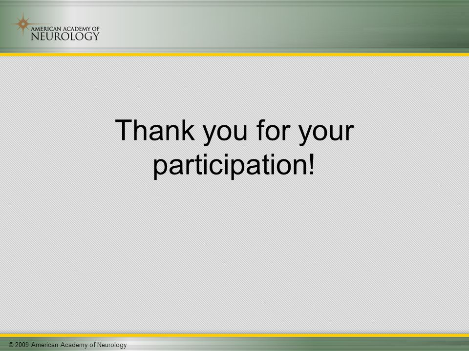 © 2009 American Academy of Neurology Thank you for your participation!