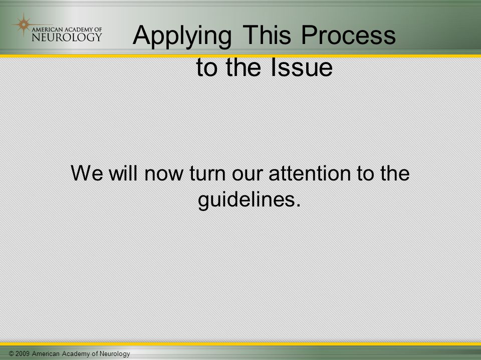 © 2009 American Academy of Neurology Applying This Process to the Issue We will now turn our attention to the guidelines.