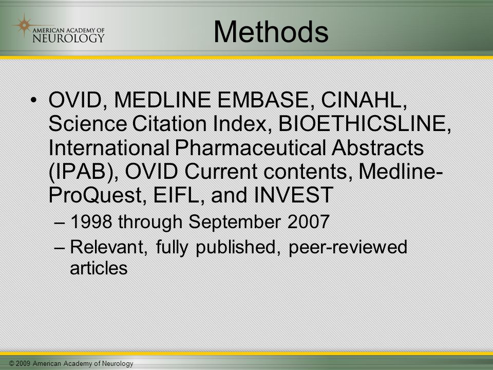© 2009 American Academy of Neurology Methods OVID, MEDLINE EMBASE, CINAHL, Science Citation Index, BIOETHICSLINE, International Pharmaceutical Abstracts (IPAB), OVID Current contents, Medline- ProQuest, EIFL, and INVEST –1998 through September 2007 –Relevant, fully published, peer-reviewed articles