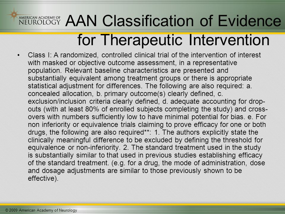 © 2009 American Academy of Neurology AAN Classification of Evidence for Therapeutic Intervention Class I: A randomized, controlled clinical trial of the intervention of interest with masked or objective outcome assessment, in a representative population.