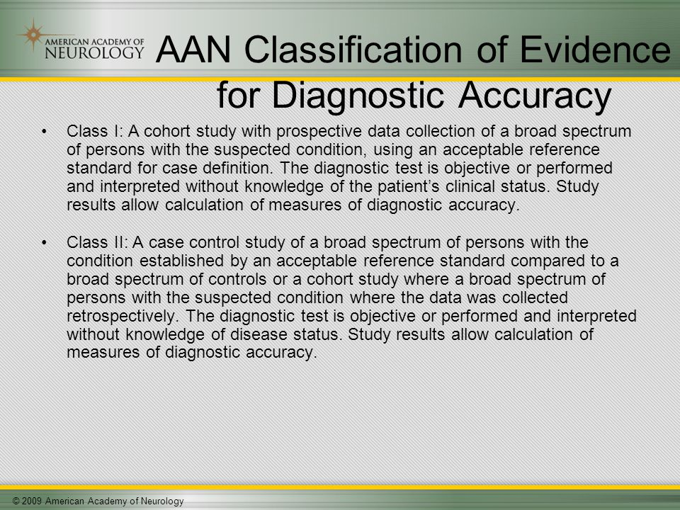 © 2009 American Academy of Neurology AAN Classification of Evidence for Diagnostic Accuracy Class I: A cohort study with prospective data collection of a broad spectrum of persons with the suspected condition, using an acceptable reference standard for case definition.
