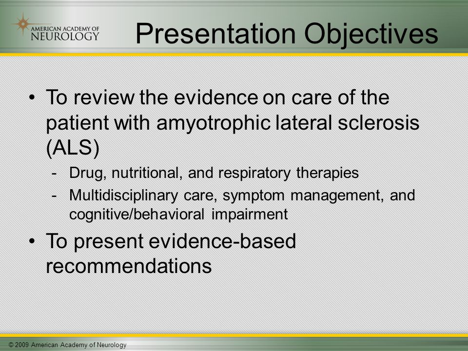 © 2009 American Academy of Neurology Presentation Objectives To review the evidence on care of the patient with amyotrophic lateral sclerosis (ALS) -Drug, nutritional, and respiratory therapies -Multidisciplinary care, symptom management, and cognitive/behavioral impairment To present evidence-based recommendations