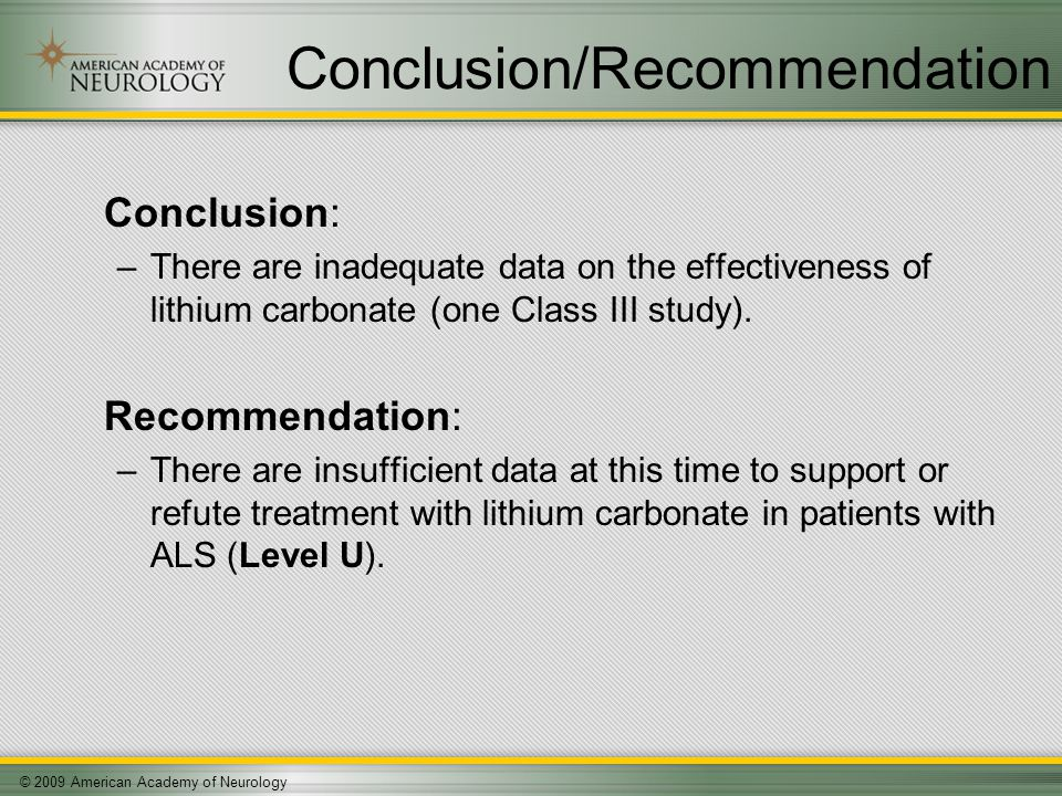© 2009 American Academy of Neurology Conclusion/Recommendation Conclusion: –There are inadequate data on the effectiveness of lithium carbonate (one Class III study).