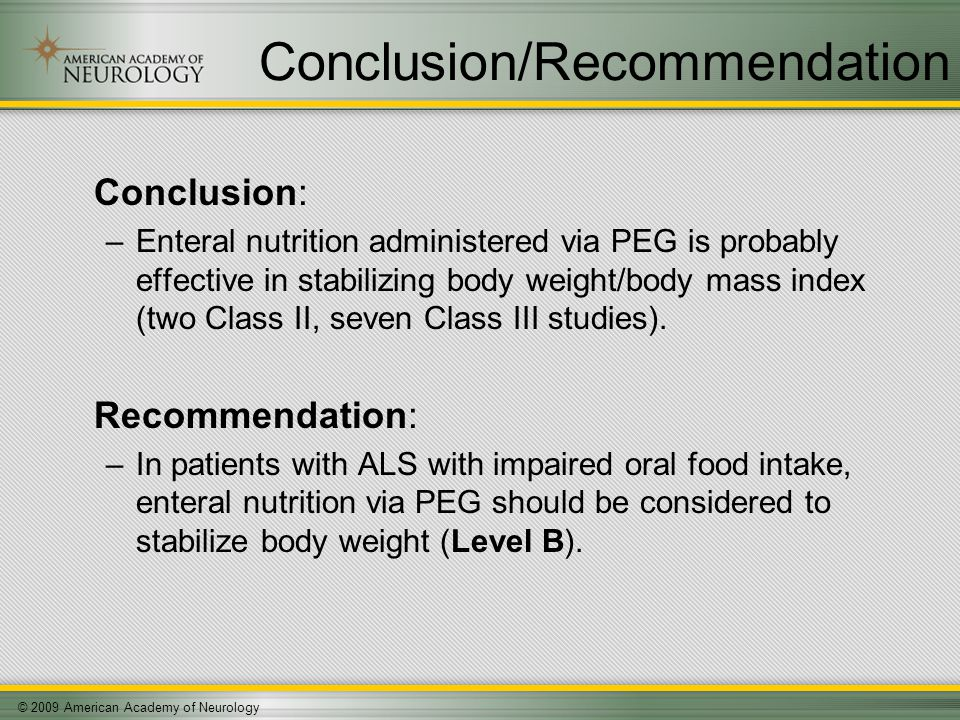 © 2009 American Academy of Neurology Conclusion/Recommendation Conclusion: –Enteral nutrition administered via PEG is probably effective in stabilizing body weight/body mass index (two Class II, seven Class III studies).