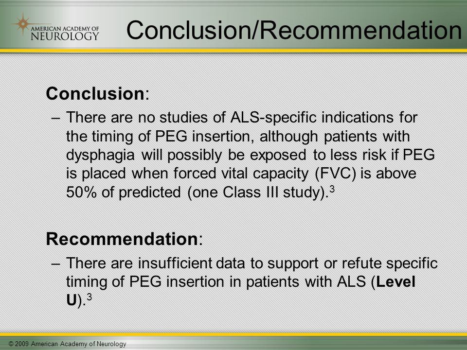 © 2009 American Academy of Neurology Conclusion/Recommendation Conclusion: –There are no studies of ALS-specific indications for the timing of PEG insertion, although patients with dysphagia will possibly be exposed to less risk if PEG is placed when forced vital capacity (FVC) is above 50% of predicted (one Class III study).