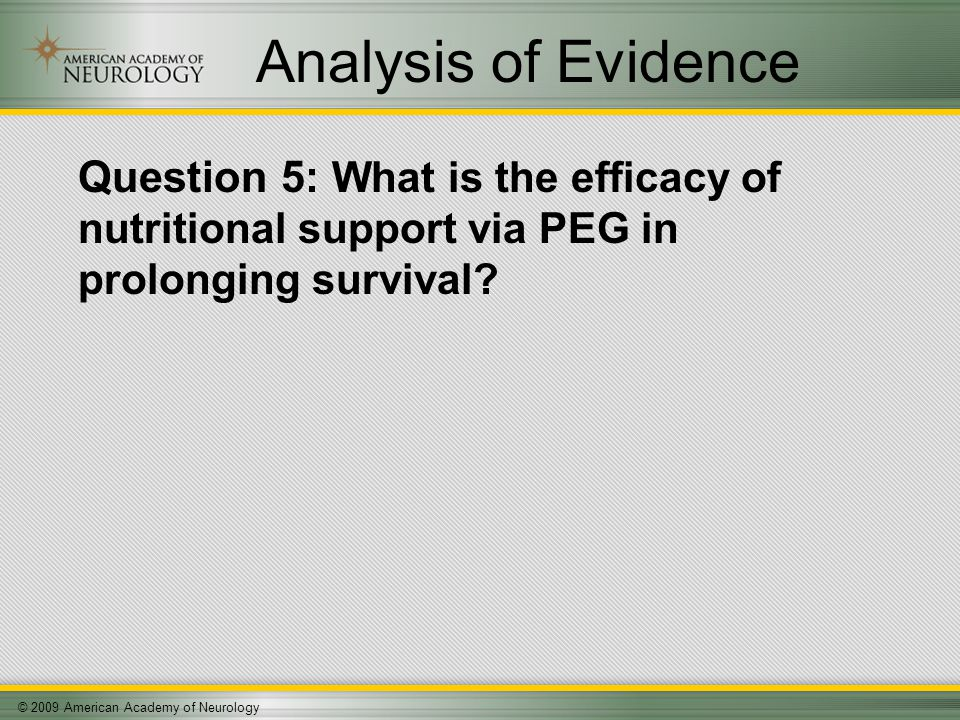 © 2009 American Academy of Neurology Analysis of Evidence Question 5: What is the efficacy of nutritional support via PEG in prolonging survival