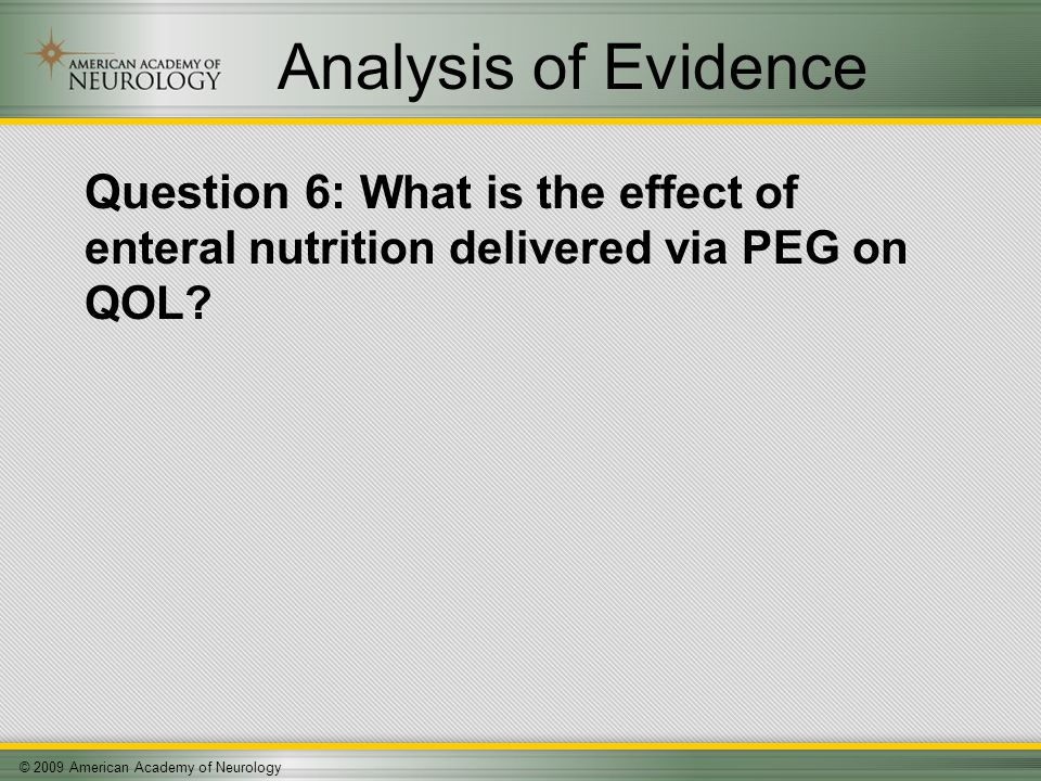 © 2009 American Academy of Neurology Analysis of Evidence Question 6: What is the effect of enteral nutrition delivered via PEG on QOL