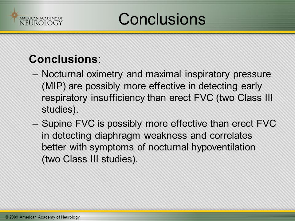© 2009 American Academy of Neurology Conclusions Conclusions: –Nocturnal oximetry and maximal inspiratory pressure (MIP) are possibly more effective in detecting early respiratory insufficiency than erect FVC (two Class III studies).