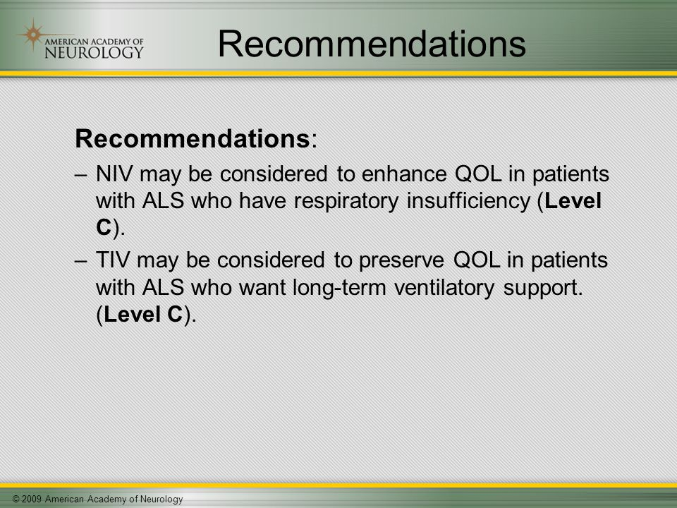 © 2009 American Academy of Neurology Recommendations Recommendations: –NIV may be considered to enhance QOL in patients with ALS who have respiratory insufficiency (Level C).