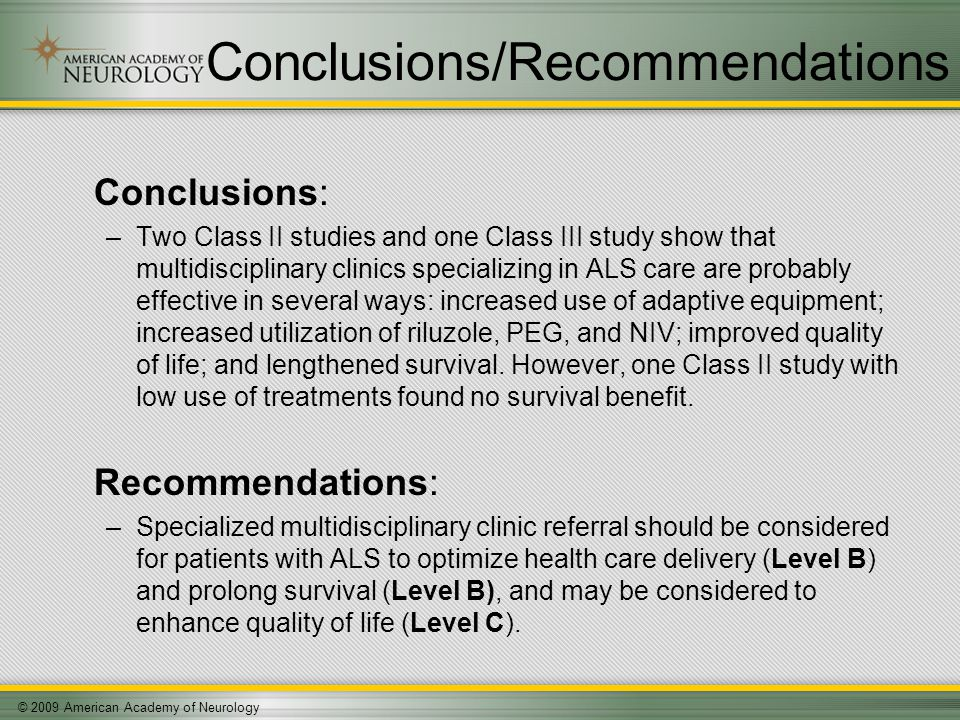© 2009 American Academy of Neurology Conclusions/Recommendations Conclusions: –Two Class II studies and one Class III study show that multidisciplinary clinics specializing in ALS care are probably effective in several ways: increased use of adaptive equipment; increased utilization of riluzole, PEG, and NIV; improved quality of life; and lengthened survival.