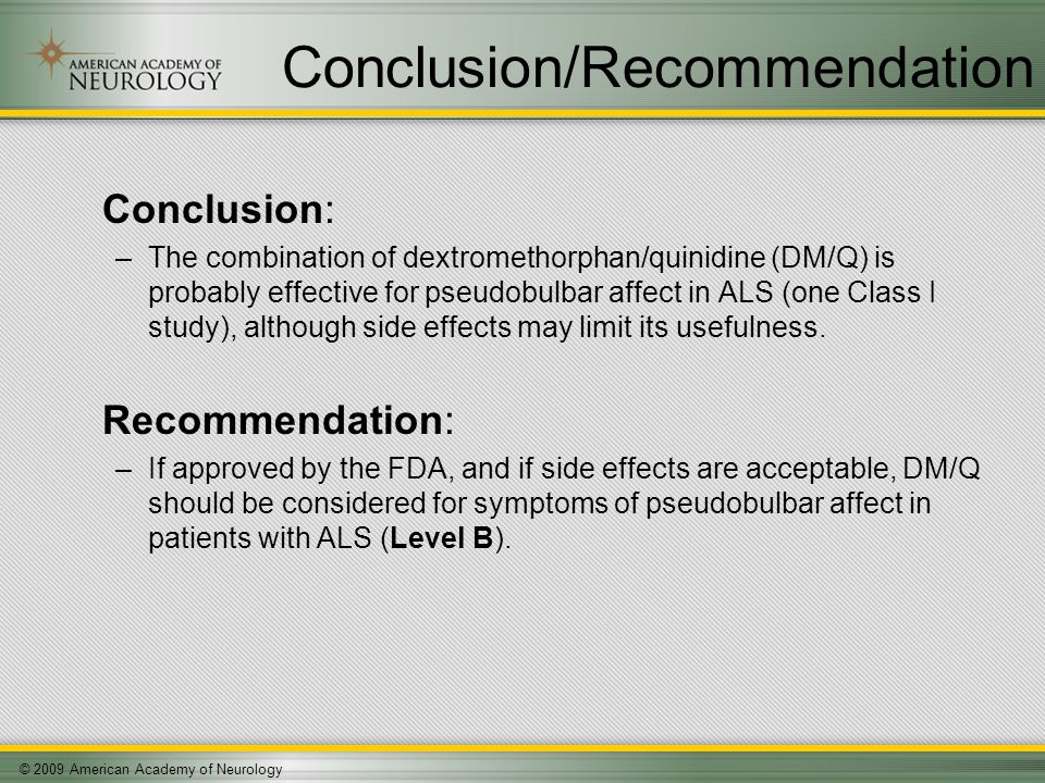 © 2009 American Academy of Neurology Conclusion/Recommendation Conclusion: –The combination of dextromethorphan/quinidine (DM/Q) is probably effective for pseudobulbar affect in ALS (one Class I study), although side effects may limit its usefulness.