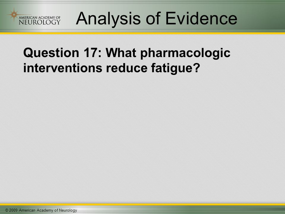 © 2009 American Academy of Neurology Analysis of Evidence Question 17: What pharmacologic interventions reduce fatigue