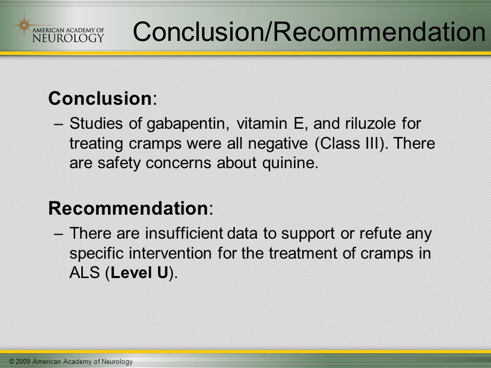 © 2009 American Academy of Neurology Conclusion/Recommendation Conclusion: –Studies of gabapentin, vitamin E, and riluzole for treating cramps were all negative (Class III).