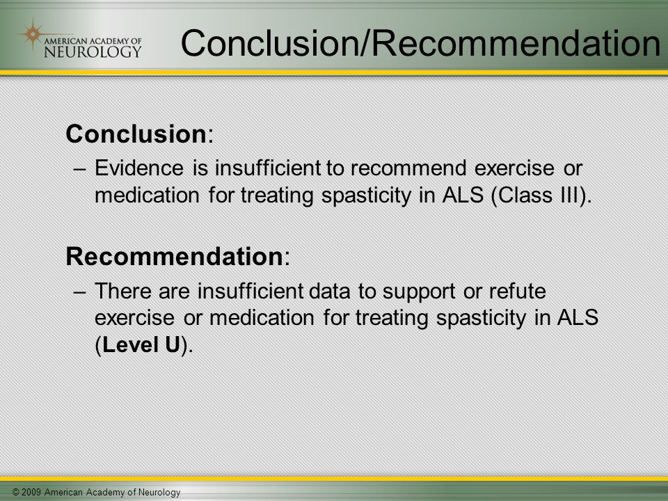 © 2009 American Academy of Neurology Conclusion/Recommendation Conclusion: –Evidence is insufficient to recommend exercise or medication for treating spasticity in ALS (Class III).