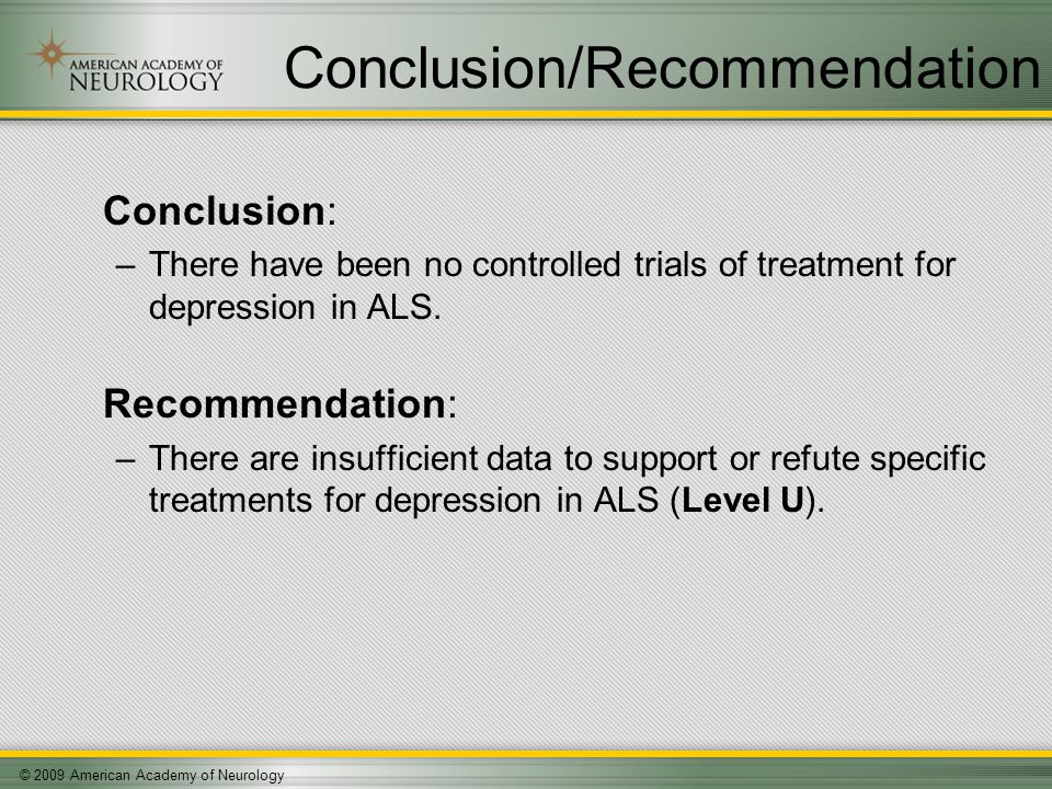 © 2009 American Academy of Neurology Conclusion/Recommendation Conclusion: –There have been no controlled trials of treatment for depression in ALS.