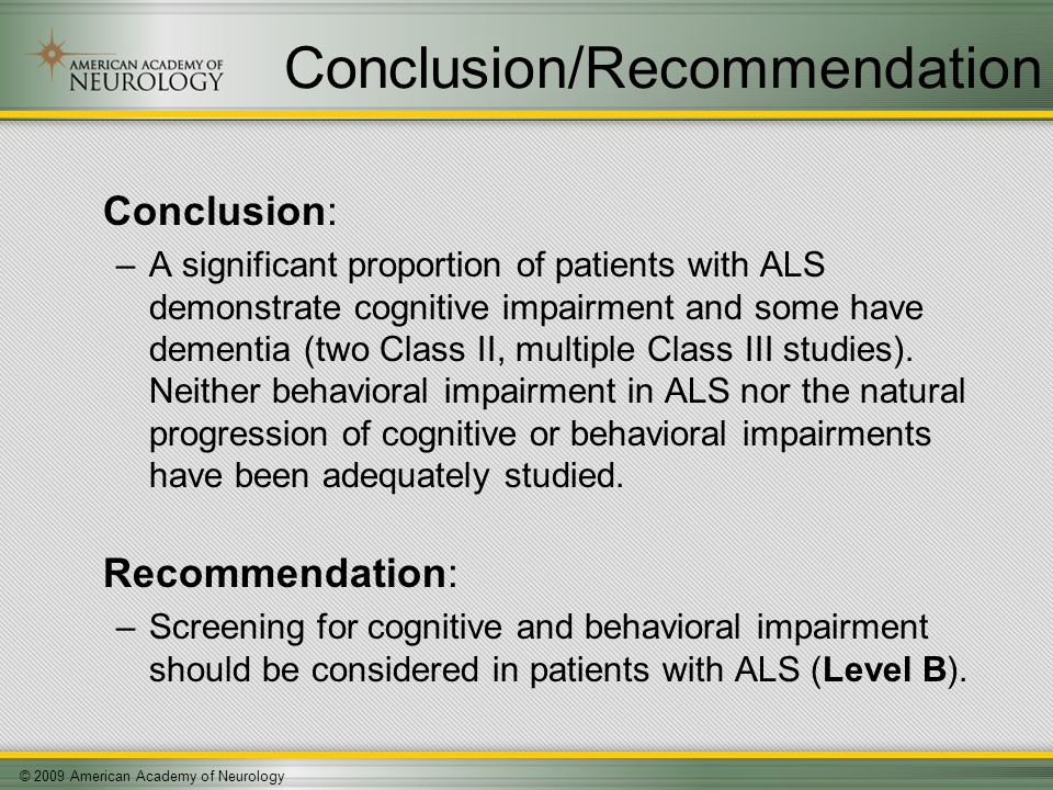 © 2009 American Academy of Neurology Conclusion/Recommendation Conclusion: –A significant proportion of patients with ALS demonstrate cognitive impairment and some have dementia (two Class II, multiple Class III studies).