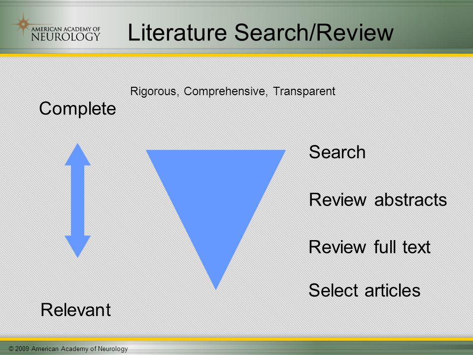 © 2009 American Academy of Neurology Literature Search/Review Relevant Complete Search Review abstracts Review full text Select articles Rigorous, Comprehensive, Transparent