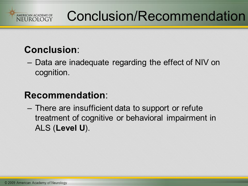 © 2009 American Academy of Neurology Conclusion/Recommendation Conclusion: –Data are inadequate regarding the effect of NIV on cognition.