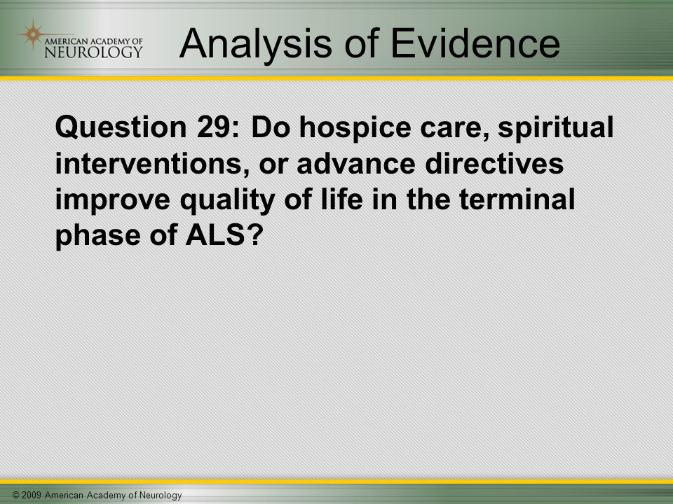 © 2009 American Academy of Neurology Analysis of Evidence Question 29: Do hospice care, spiritual interventions, or advance directives improve quality of life in the terminal phase of ALS